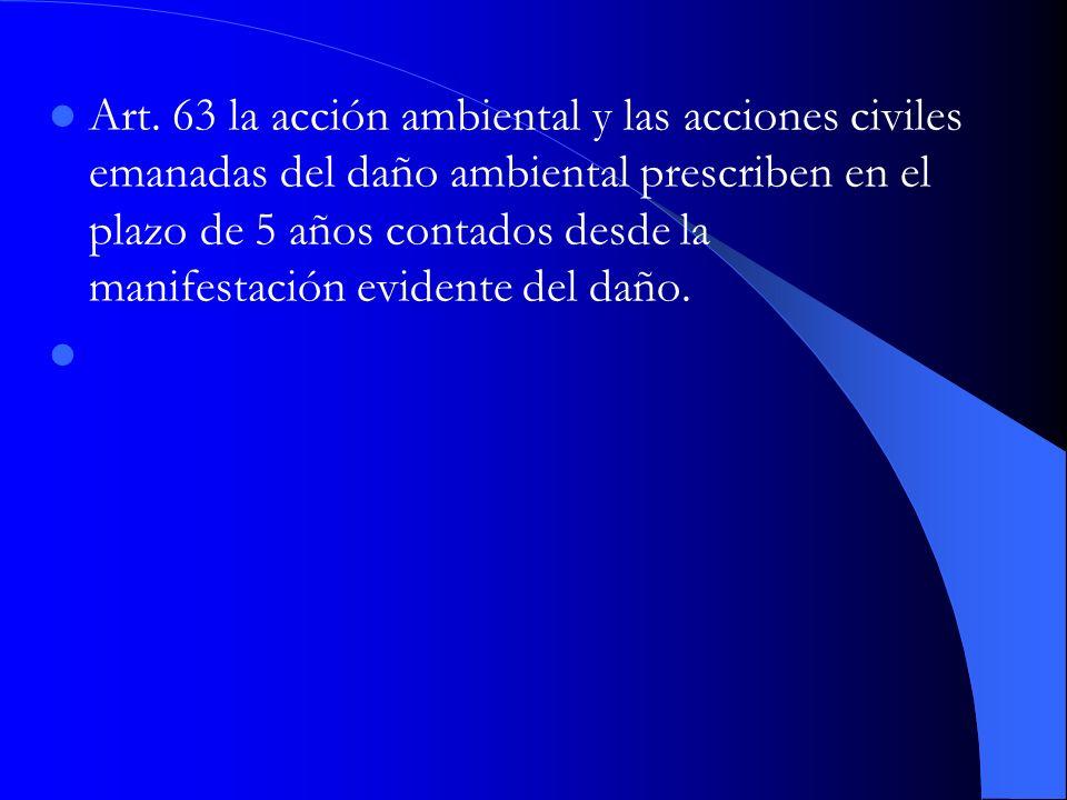 Art. 63 la acción ambiental y las acciones civiles emanadas del daño ambiental prescriben en el plazo de 5 años contados desde la manifestación evidente del daño.