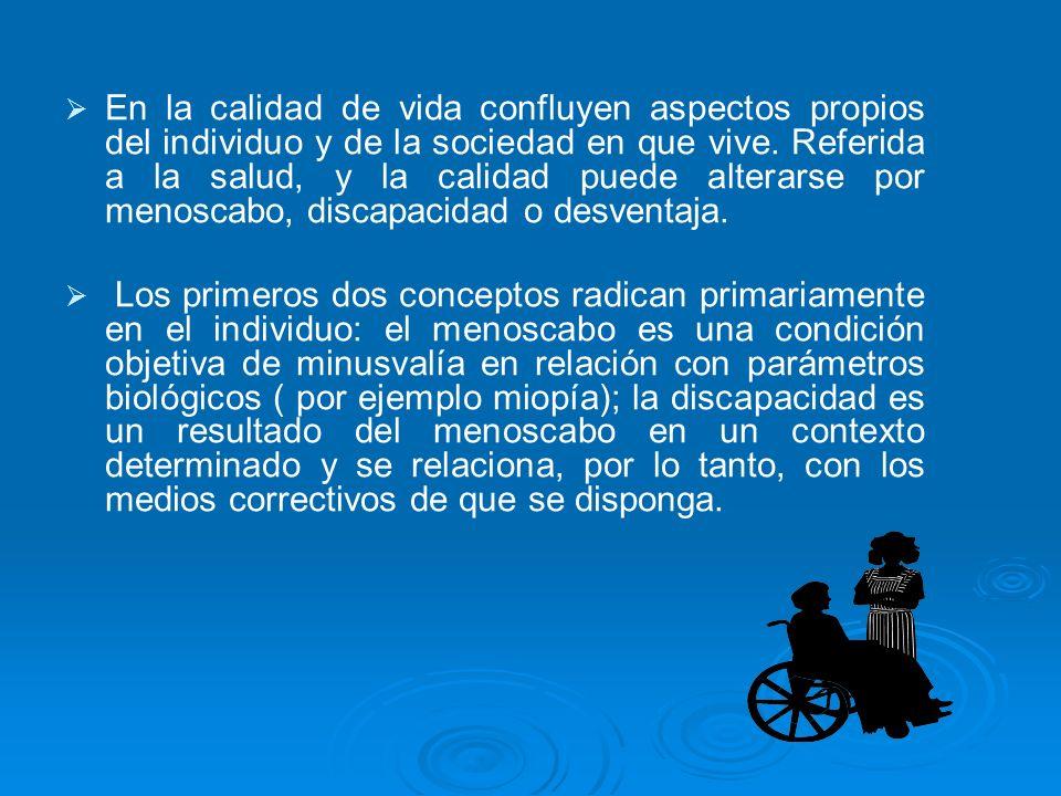 En la calidad de vida confluyen aspectos propios del individuo y de la sociedad en que vive. Referida a la salud, y la calidad puede alterarse por menoscabo, discapacidad o desventaja.