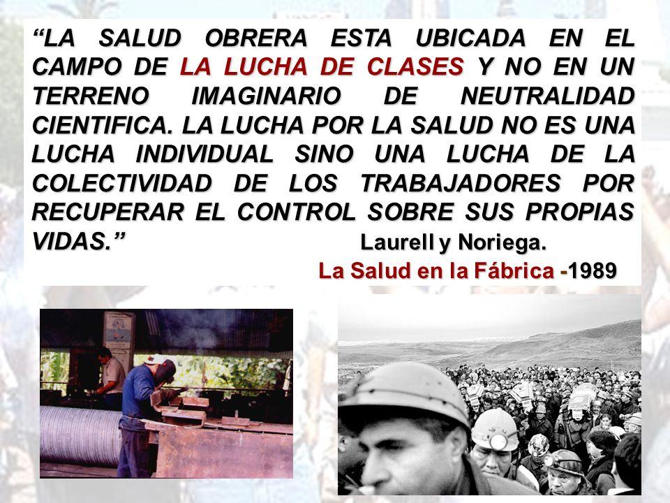 LA SALUD OBRERA ESTA UBICADA EN EL CAMPO DE LA LUCHA DE CLASES Y NO EN UN TERRENO IMAGINARIO DE NEUTRALIDAD CIENTIFICA. LA LUCHA POR LA SALUD NO ES UNA LUCHA INDIVIDUAL SINO UNA LUCHA DE LA COLECTIVIDAD DE LOS TRABAJADORES POR RECUPERAR EL CONTROL SOBRE SUS PROPIAS VIDAS. Laurell y Noriega.