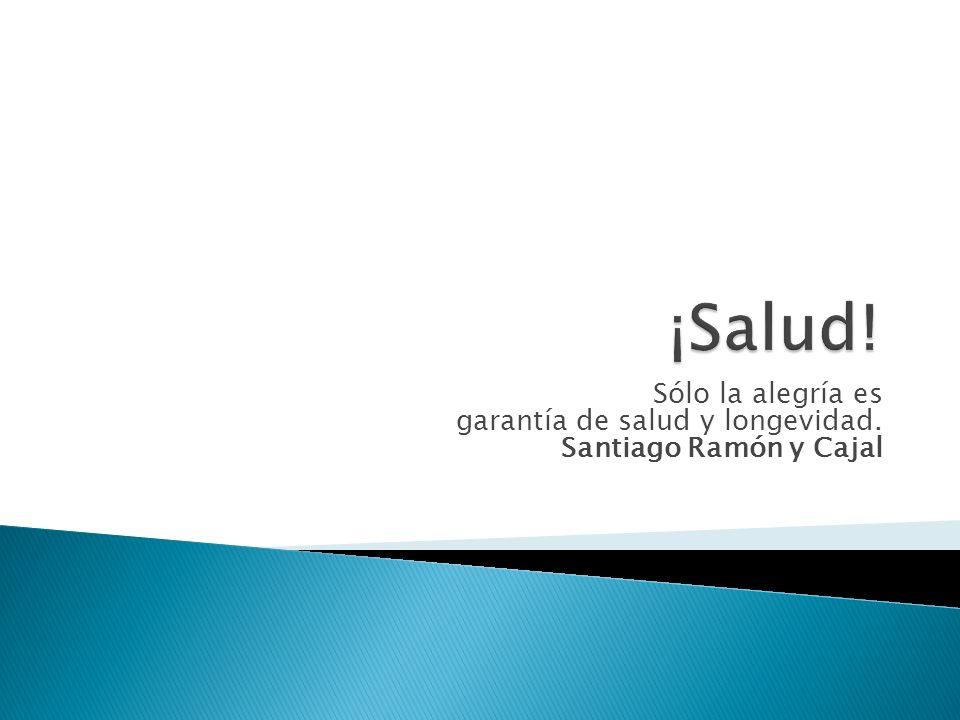 ¡Salud! Sólo la alegría es garantía de salud y longevidad. Santiago Ramón y Cajal