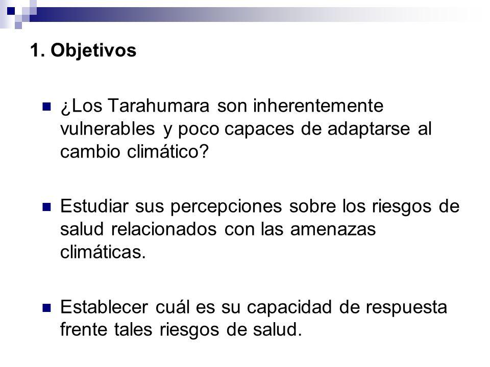 1. Objetivos ¿Los Tarahumara son inherentemente vulnerables y poco capaces de adaptarse al cambio climático