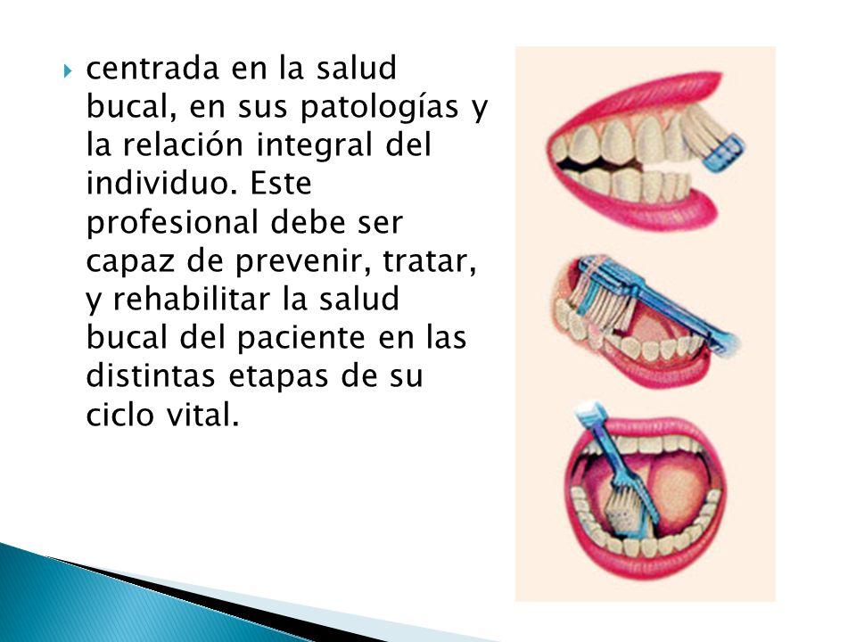 centrada en la salud bucal, en sus patologías y la relación integral del individuo.