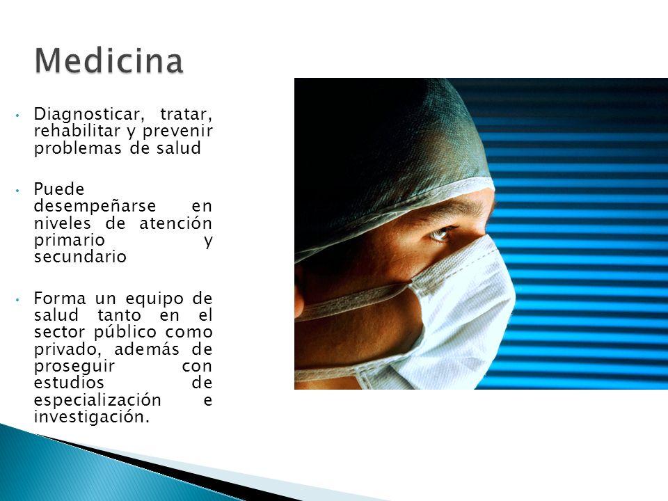 Medicina Diagnosticar, tratar, rehabilitar y prevenir problemas de salud. Puede desempeñarse en niveles de atención primario y secundario.