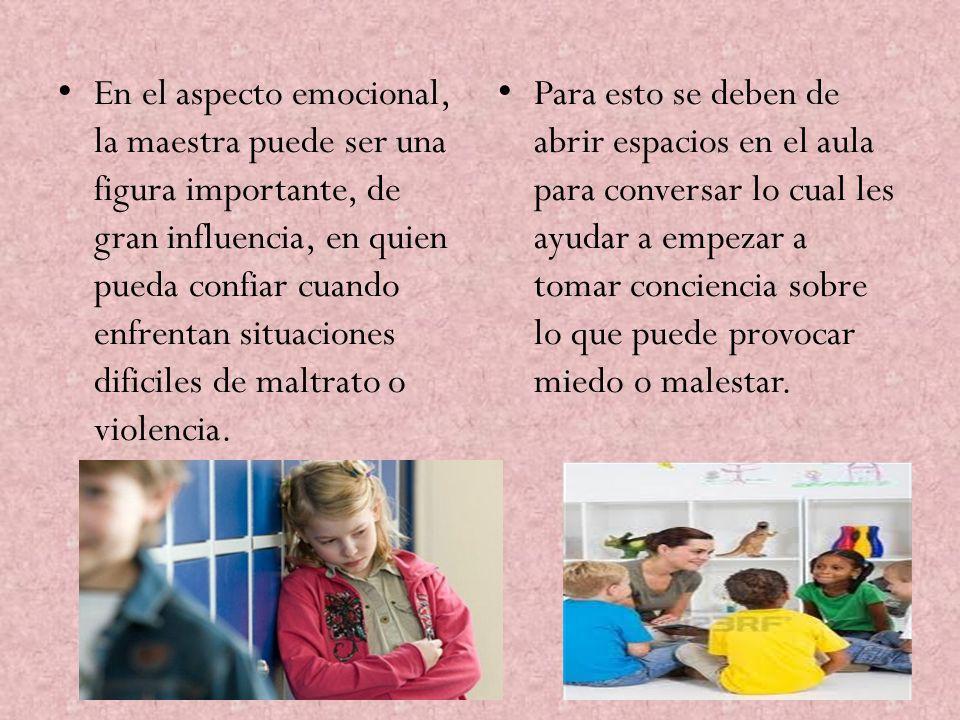 En el aspecto emocional, la maestra puede ser una figura importante, de gran influencia, en quien pueda confiar cuando enfrentan situaciones dificiles de maltrato o violencia.