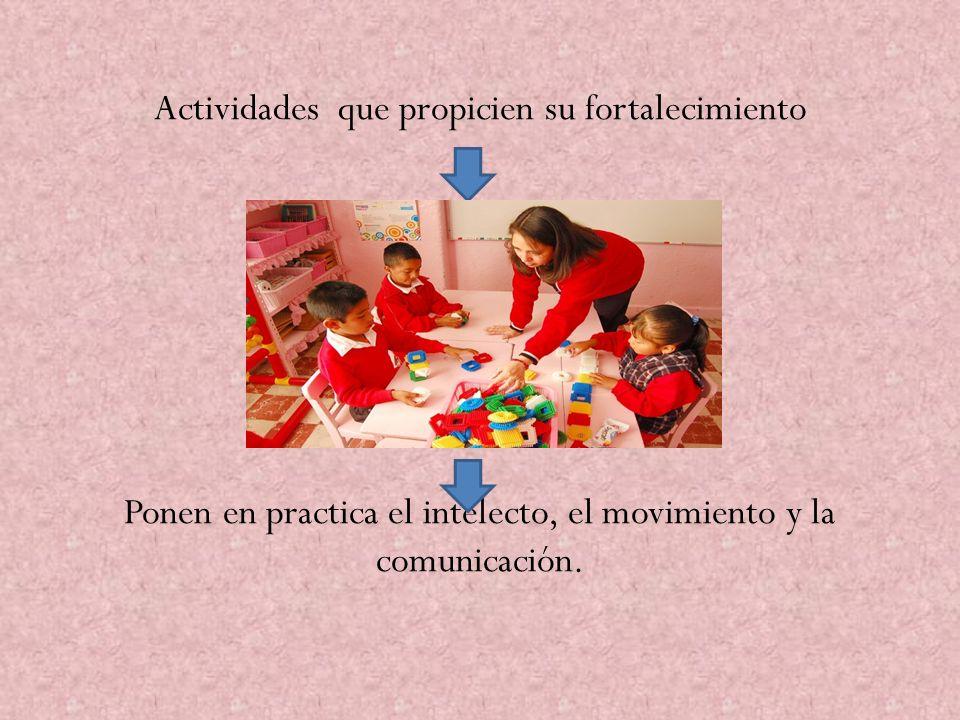 Actividades que propicien su fortalecimiento Ponen en practica el intelecto, el movimiento y la comunicación.