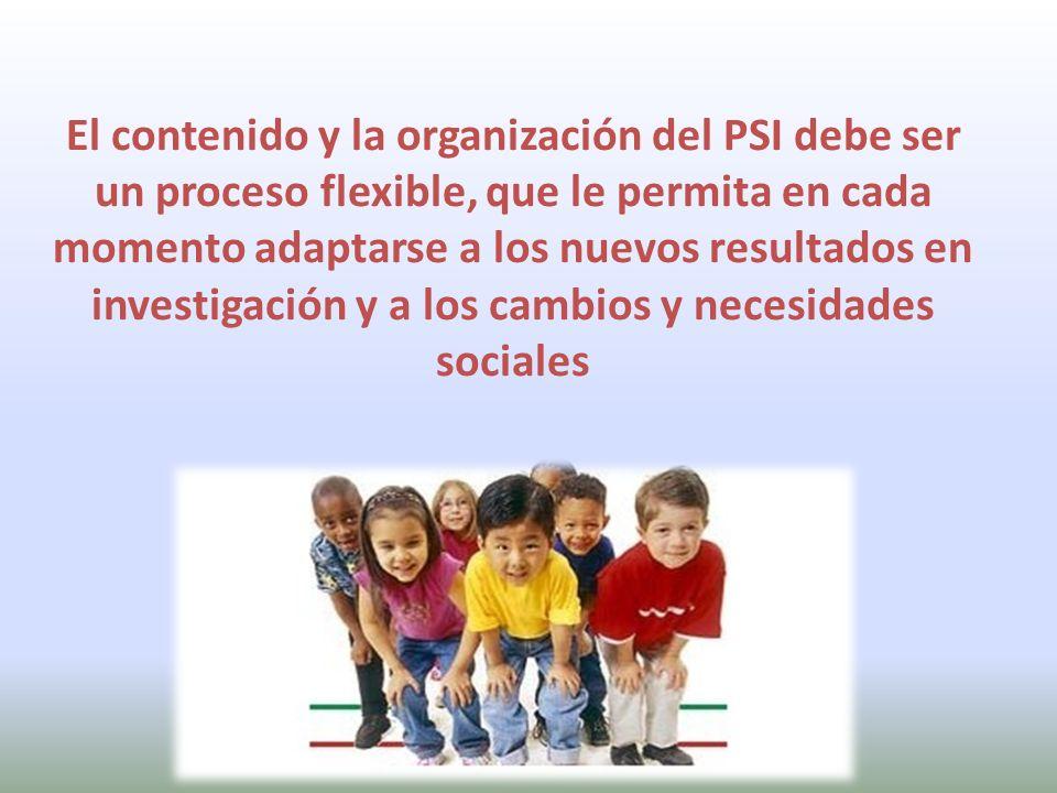 El contenido y la organización del PSI debe ser un proceso flexible, que le permita en cada momento adaptarse a los nuevos resultados en investigación y a los cambios y necesidades sociales