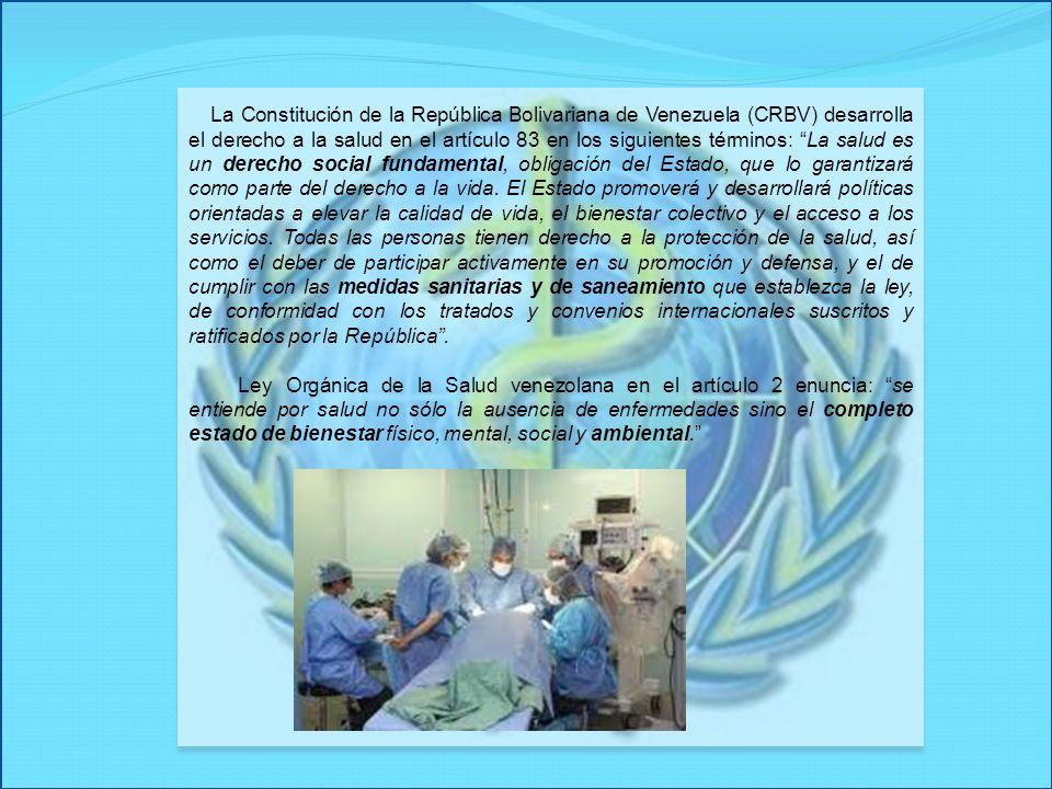 La Constitución de la República Bolivariana de Venezuela (CRBV) desarrolla el derecho a la salud en el artículo 83 en los siguientes términos: La salud es un derecho social fundamental, obligación del Estado, que lo garantizará como parte del derecho a la vida. El Estado promoverá y desarrollará políticas orientadas a elevar la calidad de vida, el bienestar colectivo y el acceso a los servicios. Todas las personas tienen derecho a la protección de la salud, así como el deber de participar activamente en su promoción y defensa, y el de cumplir con las medidas sanitarias y de saneamiento que establezca la ley, de conformidad con los tratados y convenios internacionales suscritos y ratificados por la República .