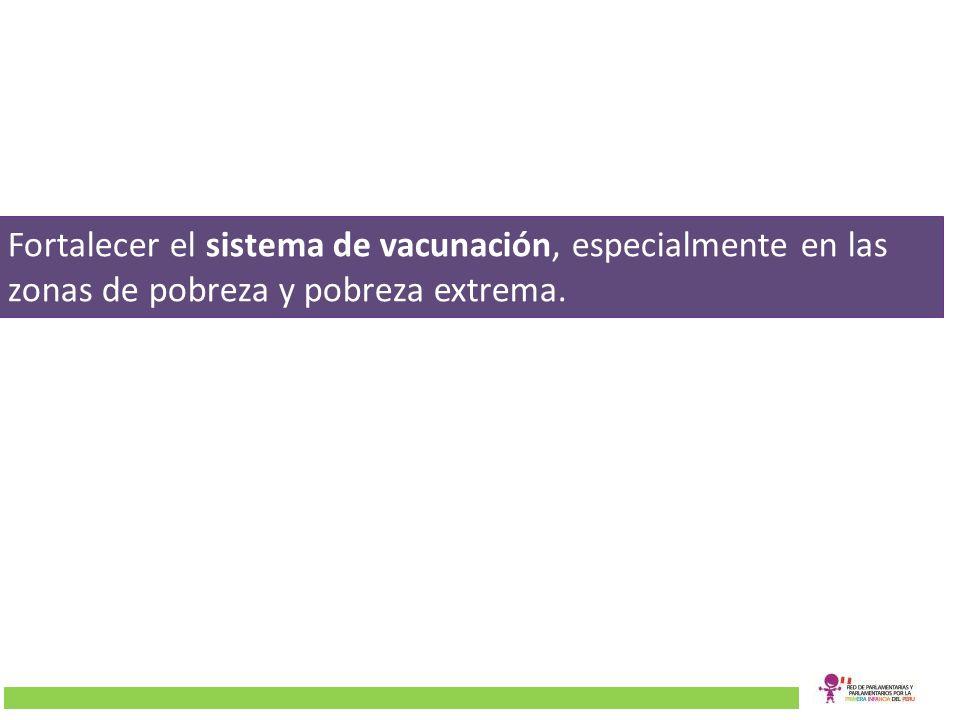 Fortalecer el sistema de vacunación, especialmente en las zonas de pobreza y pobreza extrema.
