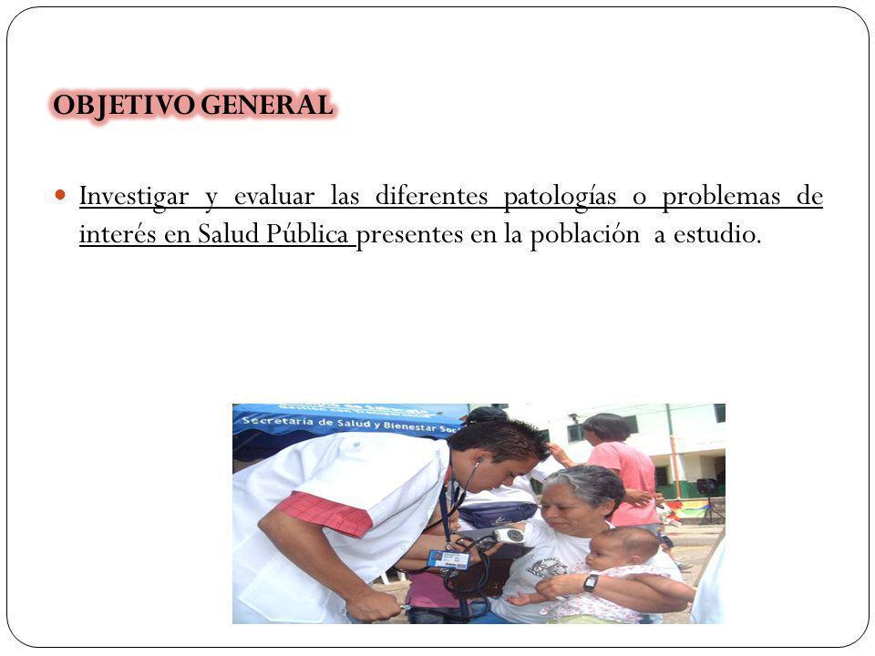 OBJETIVO GENERAL Investigar y evaluar las diferentes patologías o problemas de interés en Salud Pública presentes en la población a estudio.