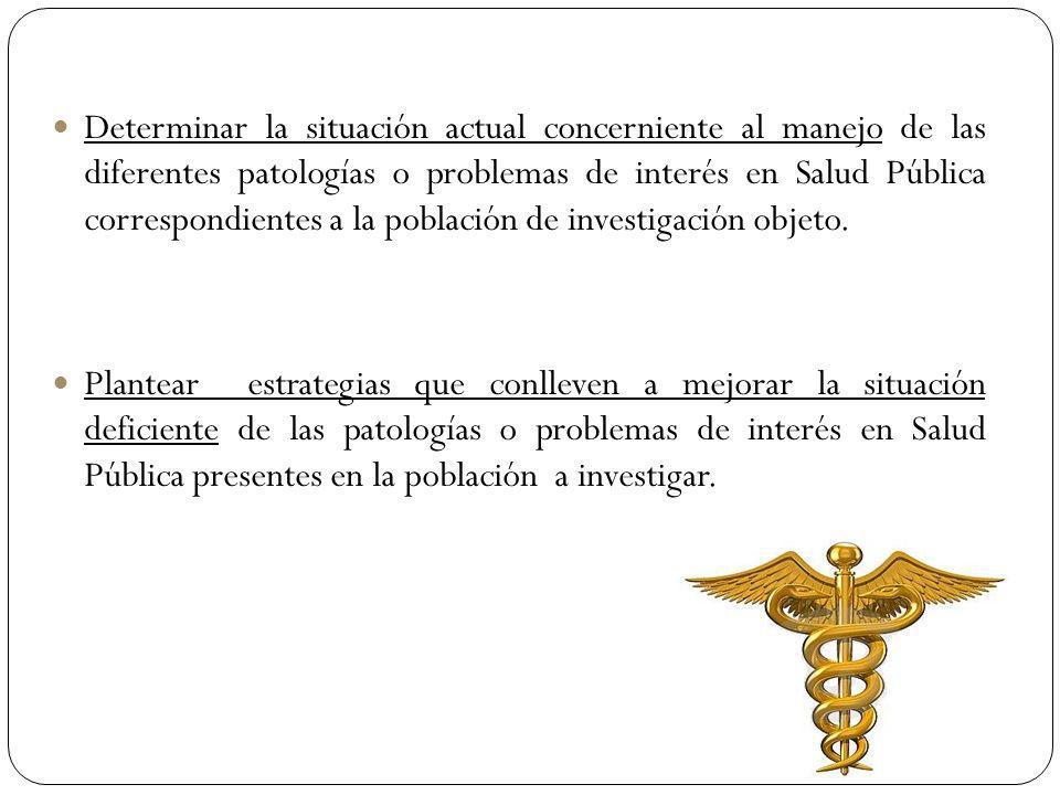 Determinar la situación actual concerniente al manejo de las diferentes patologías o problemas de interés en Salud Pública correspondientes a la población de investigación objeto.