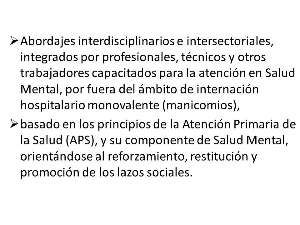 Abordajes interdisciplinarios e intersectoriales, integrados por profesionales, técnicos y otros trabajadores capacitados para la atención en Salud Mental, por fuera del ámbito de internación hospitalario monovalente (manicomios),