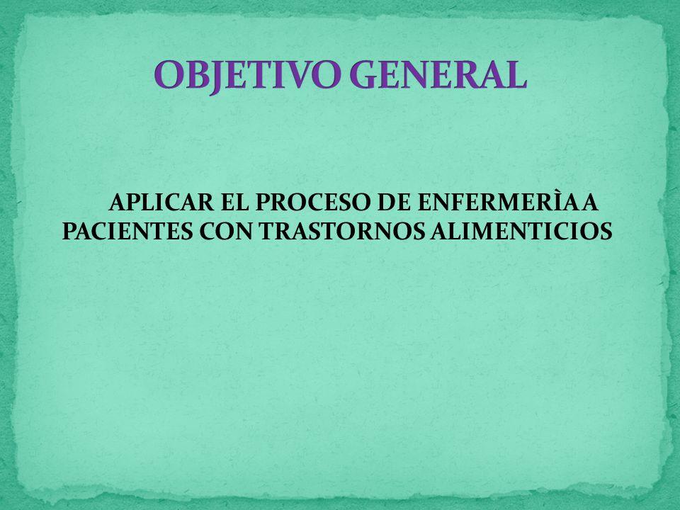 OBJETIVO GENERAL APLICAR EL PROCESO DE ENFERMERÌA A PACIENTES CON TRASTORNOS ALIMENTICIOS