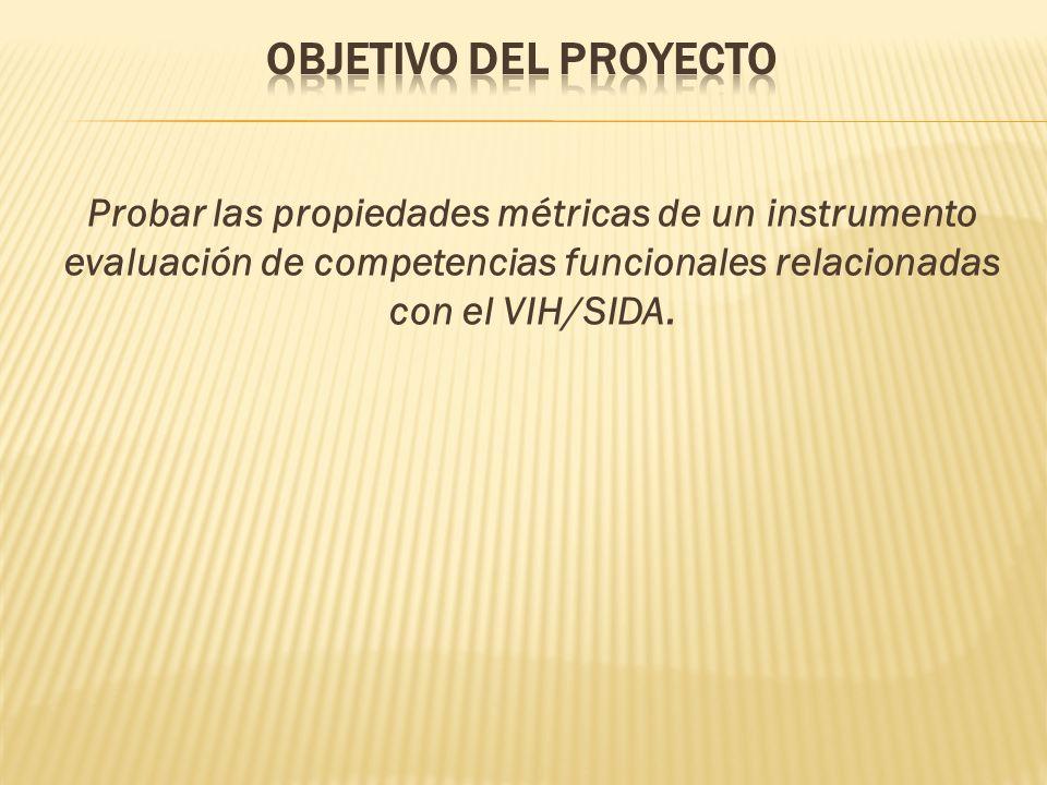 Objetivo del Proyecto Probar las propiedades métricas de un instrumento evaluación de competencias funcionales relacionadas con el VIH/SIDA.
