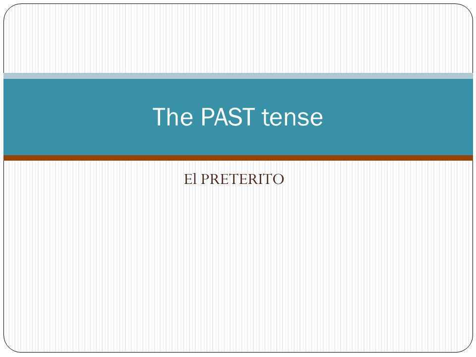 The PAST tense El PRETERITO