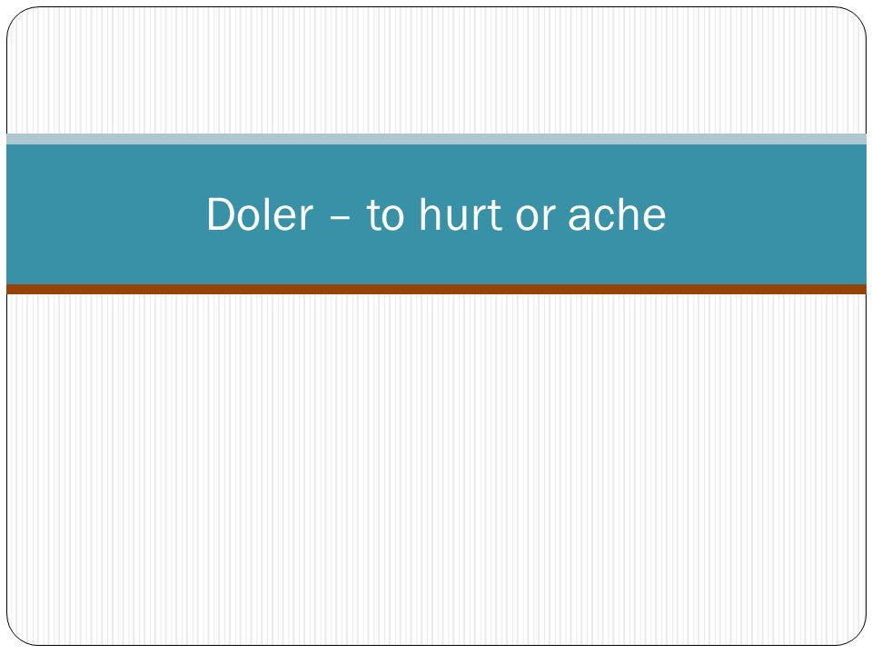 Doler – to hurt or ache