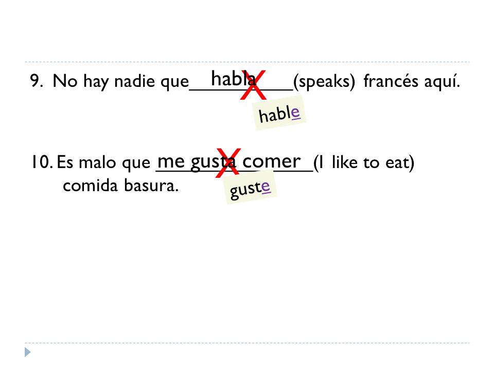 X habla. 9. No hay nadie que__________(speaks) francés aquí. 10. Es malo que _______________(I like to eat) comida basura.