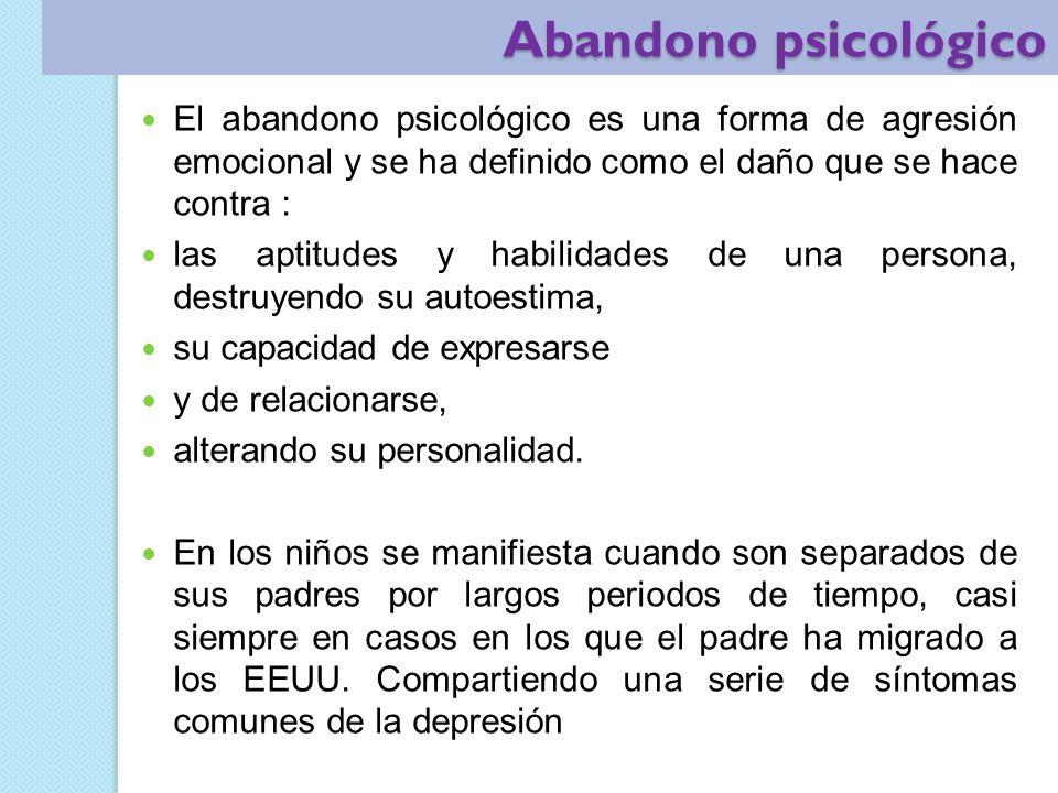 Abandono psicológico El abandono psicológico es una forma de agresión emocional y se ha definido como el daño que se hace contra :