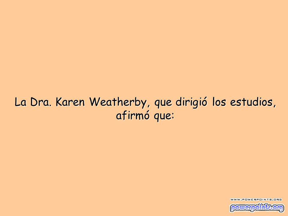 La Dra. Karen Weatherby, que dirigió los estudios, afirmó que: