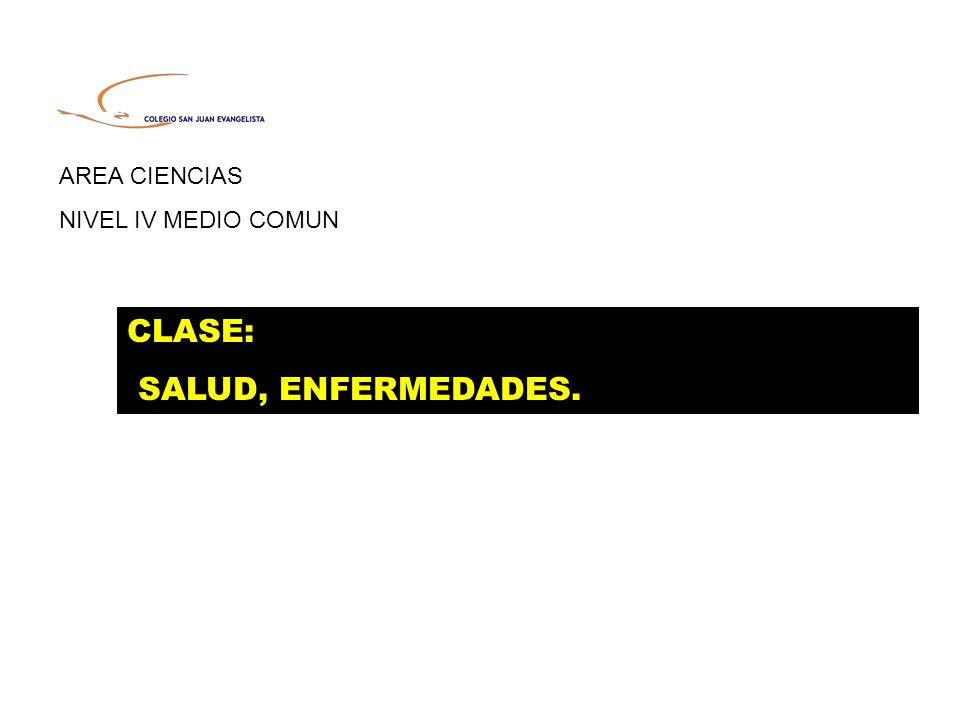 AREA CIENCIAS NIVEL IV MEDIO COMUN CLASE: SALUD, ENFERMEDADES.