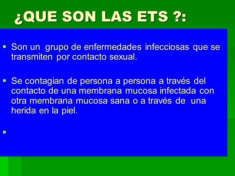 ¿QUE SON LAS ETS : Son un grupo de enfermedades infecciosas que se transmiten por contacto sexual.