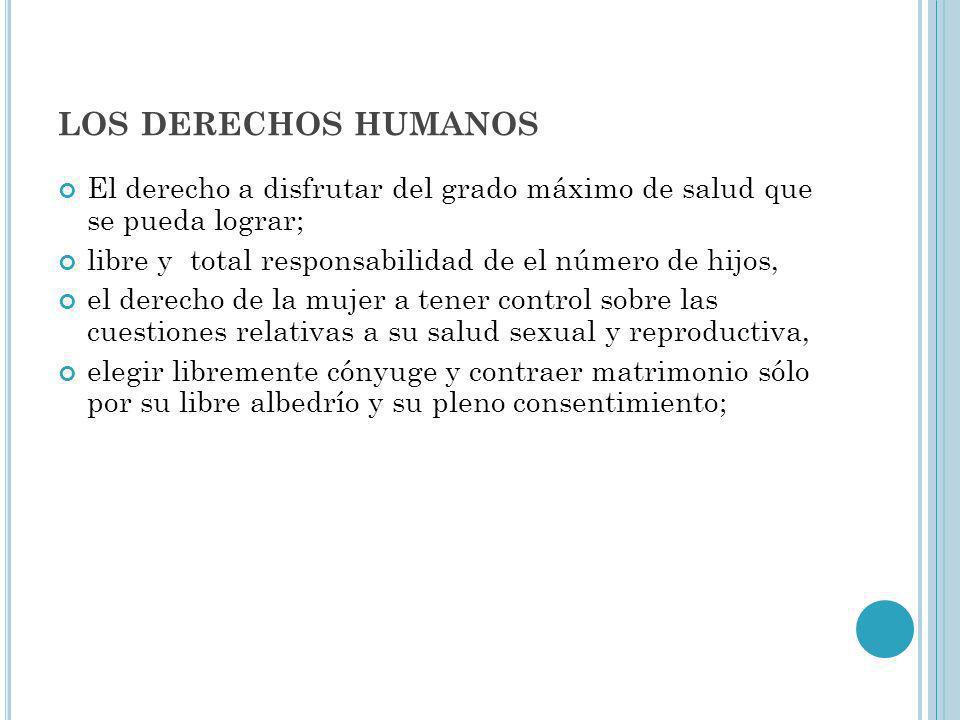 los derechos humanos El derecho a disfrutar del grado máximo de salud que se pueda lograr; libre y total responsabilidad de el número de hijos,