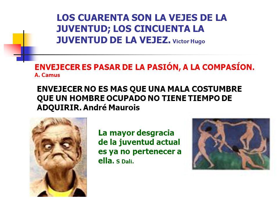 LOS CUARENTA SON LA VEJES DE LA JUVENTUD; LOS CINCUENTA LA JUVENTUD DE LA VEJEZ. Victor Hugo
