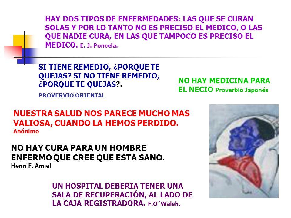 HAY DOS TIPOS DE ENFERMEDADES: LAS QUE SE CURAN SOLAS Y POR LO TANTO NO ES PRECISO EL MEDICO, O LAS QUE NADIE CURA, EN LAS QUE TAMPOCO ES PRECISO EL MEDICO. E. J. Poncela.