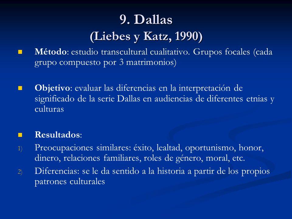9. Dallas (Liebes y Katz, 1990) Método: estudio transcultural cualitativo. Grupos focales (cada grupo compuesto por 3 matrimonios)