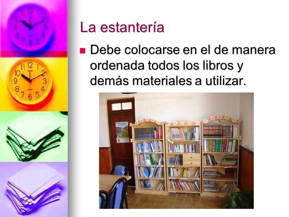 La estantería Debe colocarse en el de manera ordenada todos los libros y demás materiales a utilizar.