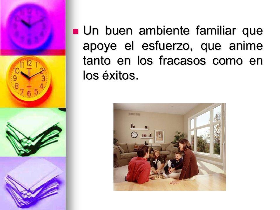 Un buen ambiente familiar que apoye el esfuerzo, que anime tanto en los fracasos como en los éxitos.