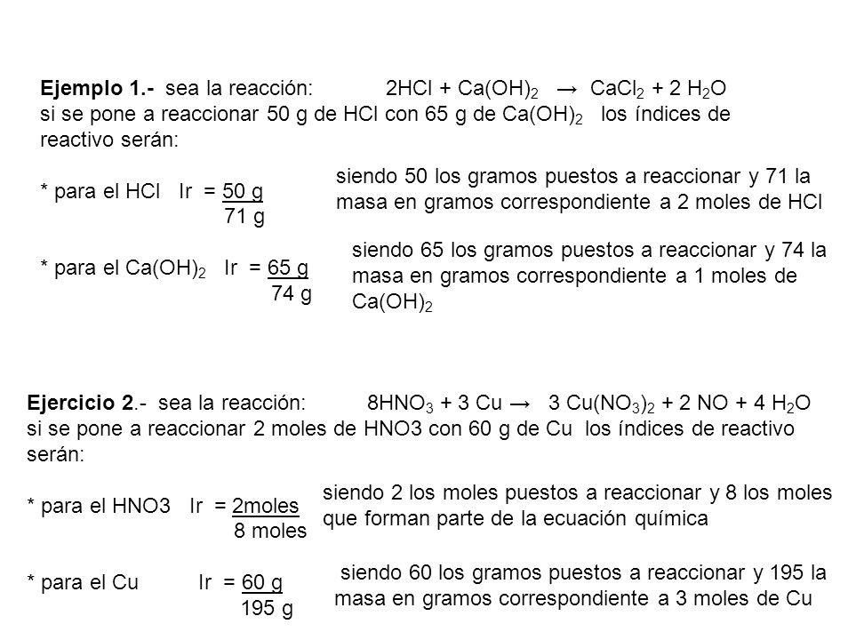 Ejemplo 1.- sea la reacción: 2HCl + Ca(OH)2 → CaCl2 + 2 H2O