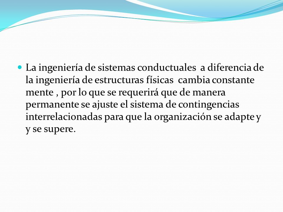 La ingeniería de sistemas conductuales a diferencia de la ingeniería de estructuras físicas cambia constante mente , por lo que se requerirá que de manera permanente se ajuste el sistema de contingencias interrelacionadas para que la organización se adapte y y se supere.