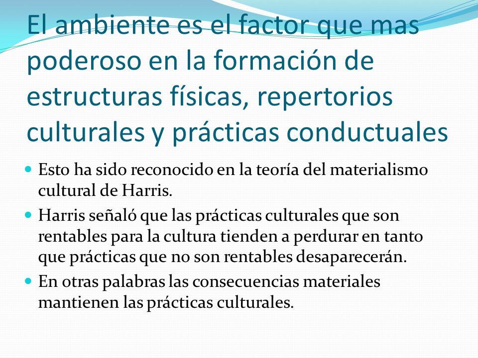 El ambiente es el factor que mas poderoso en la formación de estructuras físicas, repertorios culturales y prácticas conductuales