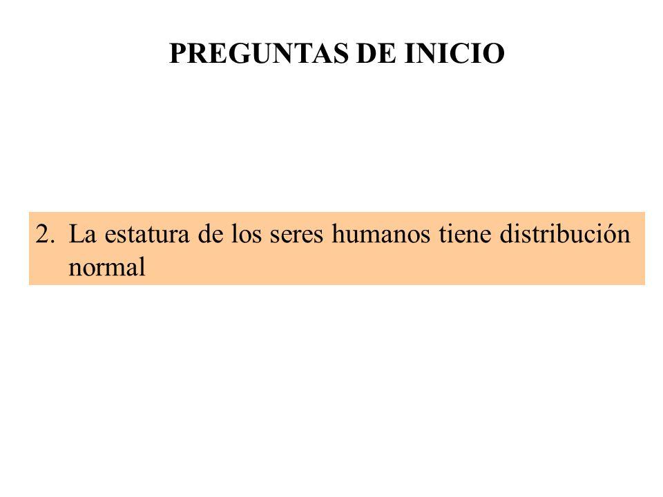 PREGUNTAS DE INICIO La estatura de los seres humanos tiene distribución normal