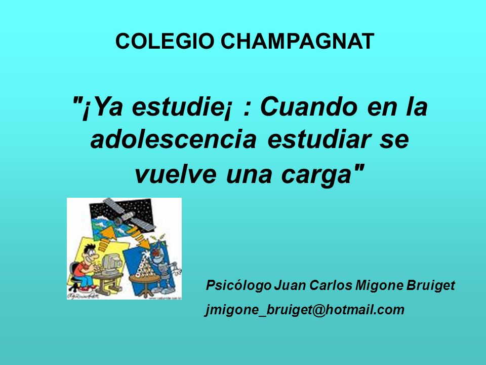 COLEGIO CHAMPAGNAT ¡Ya estudie¡ : Cuando en la adolescencia estudiar se vuelve una carga Psicólogo Juan Carlos Migone Bruiget.