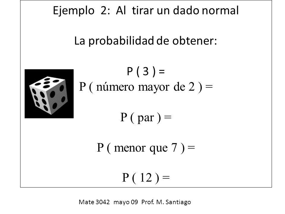 Ejemplo 2: Al tirar un dado normal La probabilidad de obtener: P ( 3 ) = P ( número mayor de 2 ) = P ( par ) = P ( menor que 7 ) = P ( 12 ) =