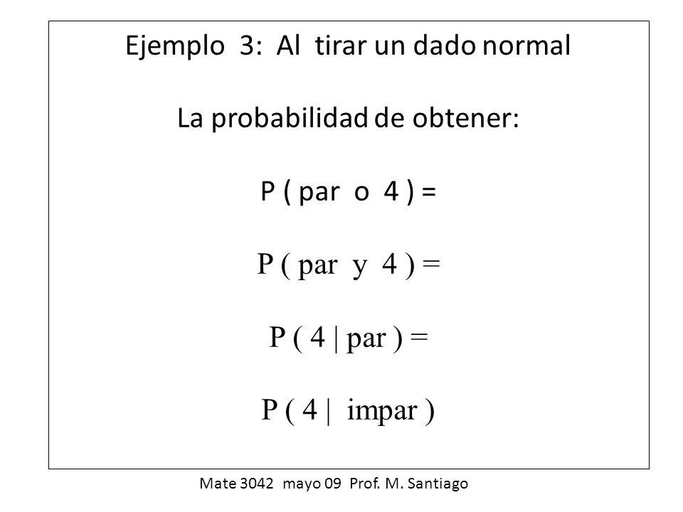 Ejemplo 3: Al tirar un dado normal La probabilidad de obtener: P ( par o 4 ) = P ( par y 4 ) = P ( 4  par ) = P ( 4  impar )