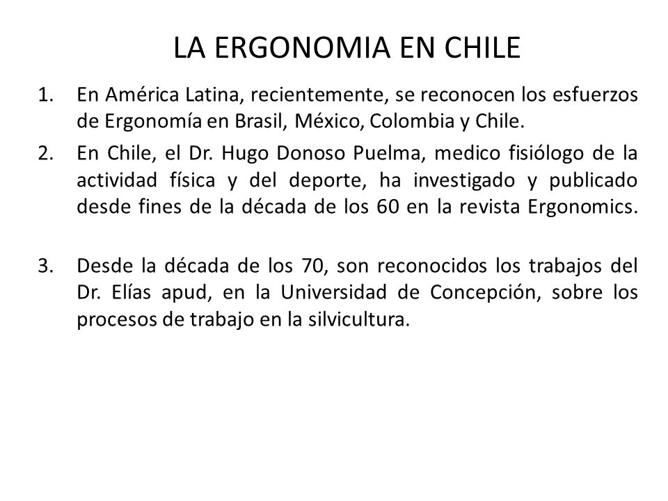 LA ERGONOMIA EN CHILE En América Latina, recientemente, se reconocen los esfuerzos de Ergonomía en Brasil, México, Colombia y Chile.