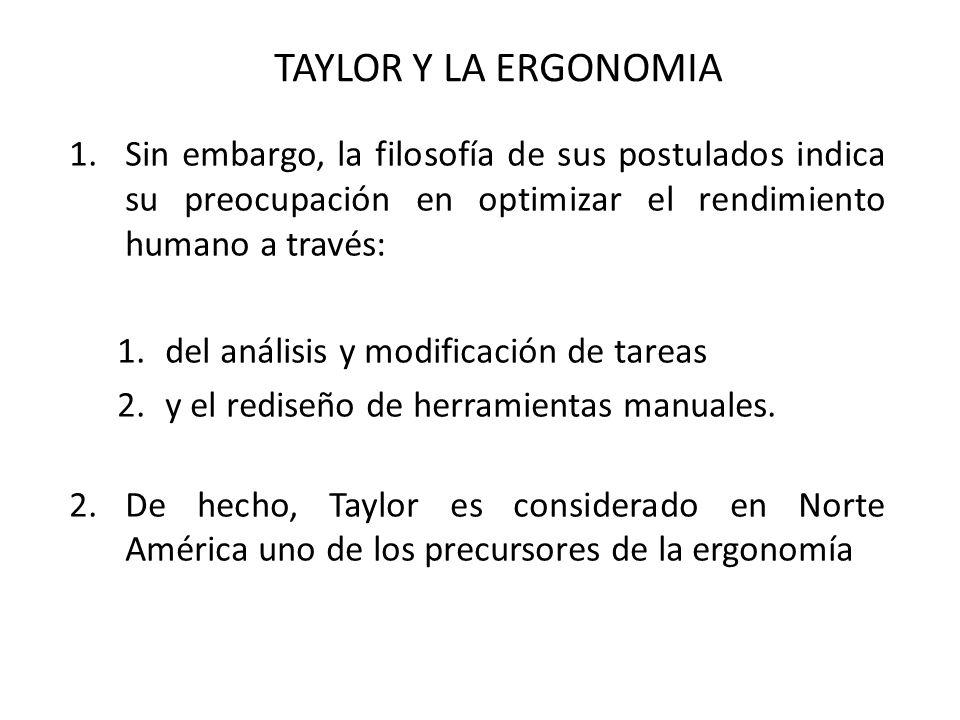 TAYLOR Y LA ERGONOMIA Sin embargo, la filosofía de sus postulados indica su preocupación en optimizar el rendimiento humano a través: