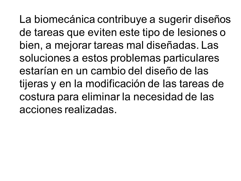 La biomecánica contribuye a sugerir diseños de tareas que eviten este tipo de lesiones o bien, a mejorar tareas mal diseñadas.