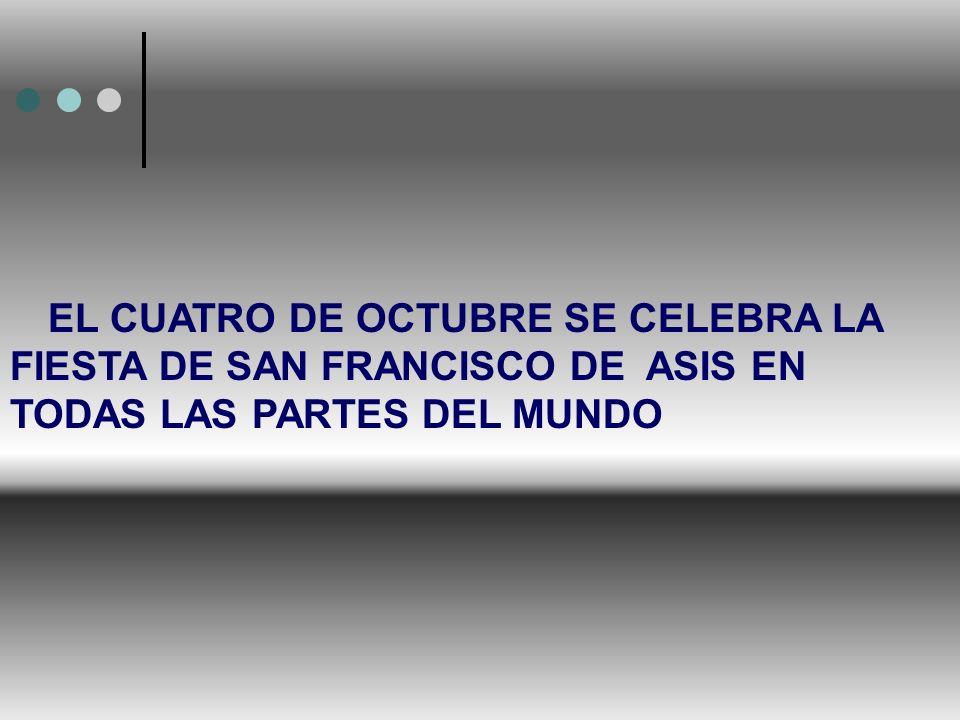 EL CUATRO DE OCTUBRE SE CELEBRA LA FIESTA DE SAN FRANCISCO DE ASIS EN TODAS LAS PARTES DEL MUNDO