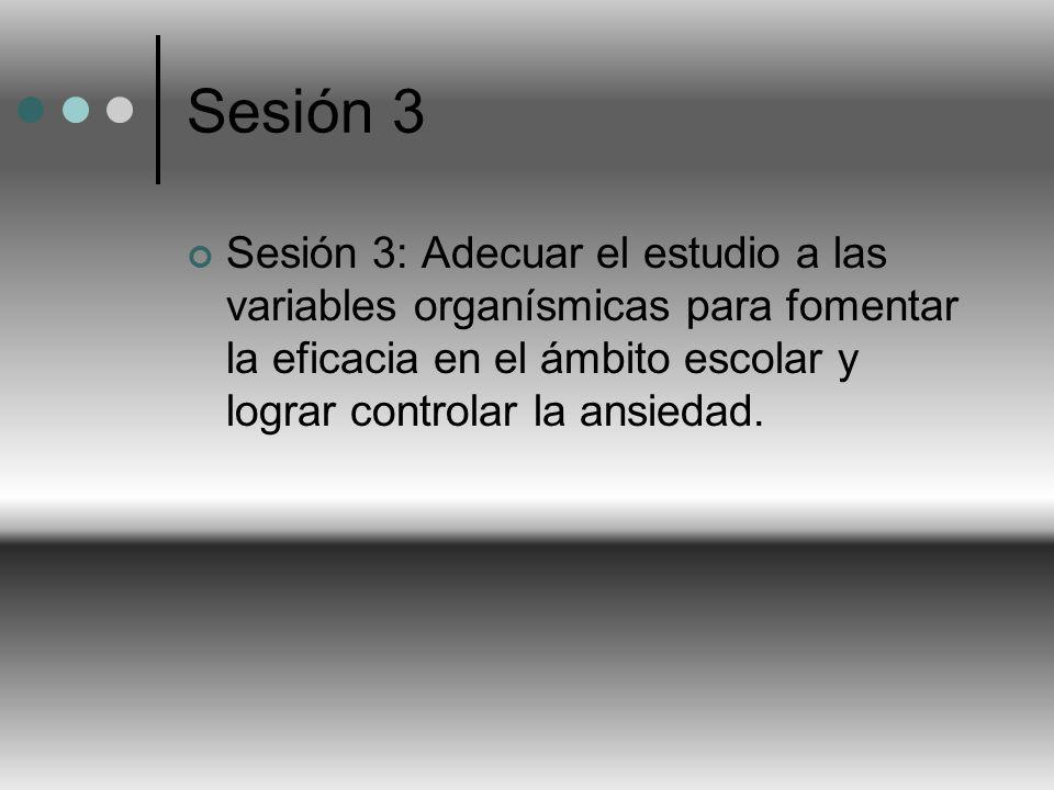 Sesión 3 Sesión 3: Adecuar el estudio a las variables organísmicas para fomentar la eficacia en el ámbito escolar y lograr controlar la ansiedad.