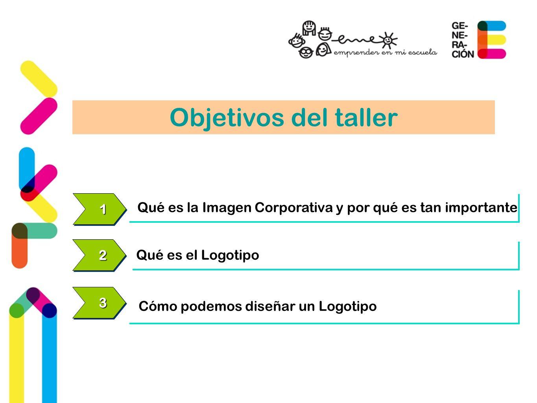 Objetivos del taller 1. Qué es la Imagen Corporativa y por qué es tan importante. 2. Qué es el Logotipo.