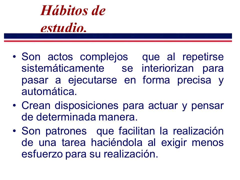 Hábitos de estudio. Son actos complejos que al repetirse sistemáticamente se interiorizan para pasar a ejecutarse en forma precisa y automática.