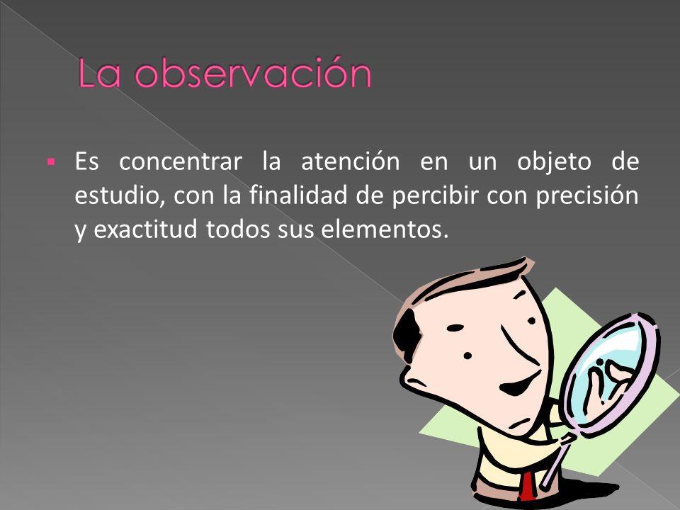 La observación Es concentrar la atención en un objeto de estudio, con la finalidad de percibir con precisión y exactitud todos sus elementos.
