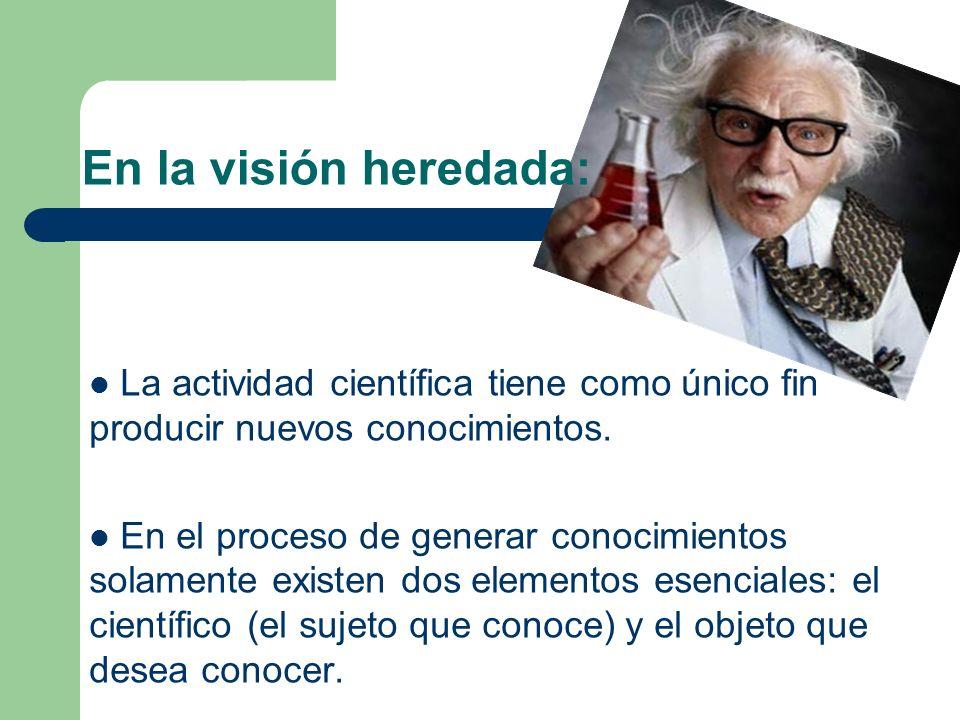 En la visión heredada: La actividad científica tiene como único fin producir nuevos conocimientos.