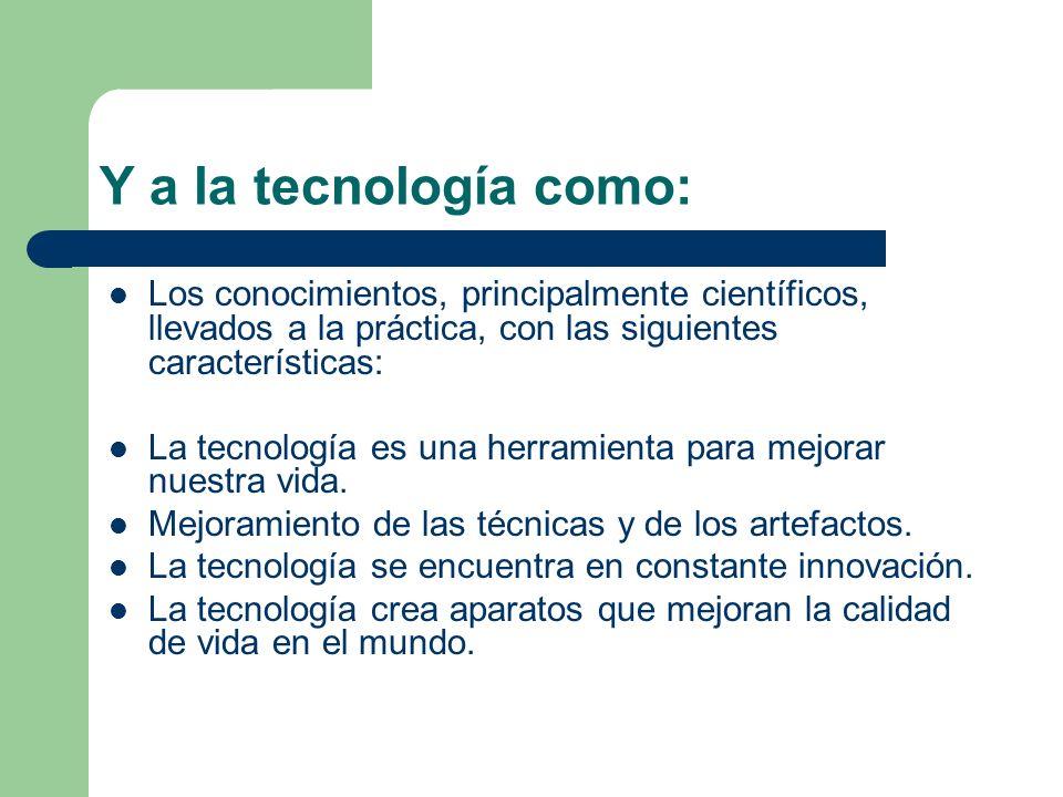 Y a la tecnología como: Los conocimientos, principalmente científicos, llevados a la práctica, con las siguientes características:
