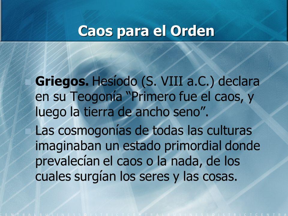 Caos para el Orden Griegos. Hesíodo (S. VIII a.C.) declara en su Teogonía Primero fue el caos, y luego la tierra de ancho seno .
