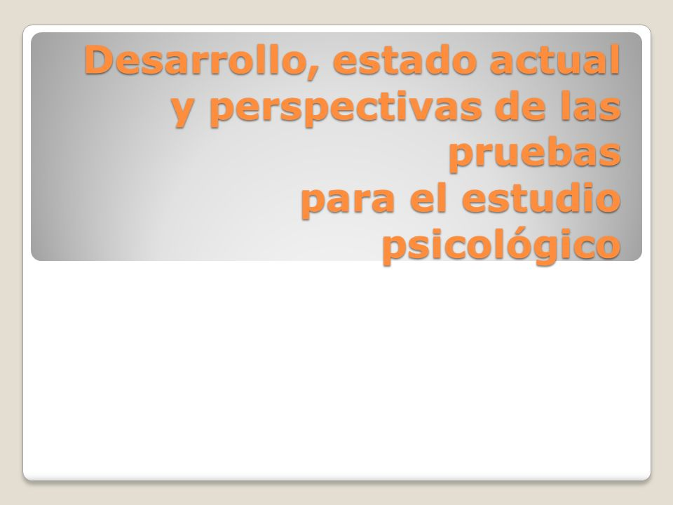 Desarrollo, estado actual y perspectivas de las pruebas para el estudio psicológico