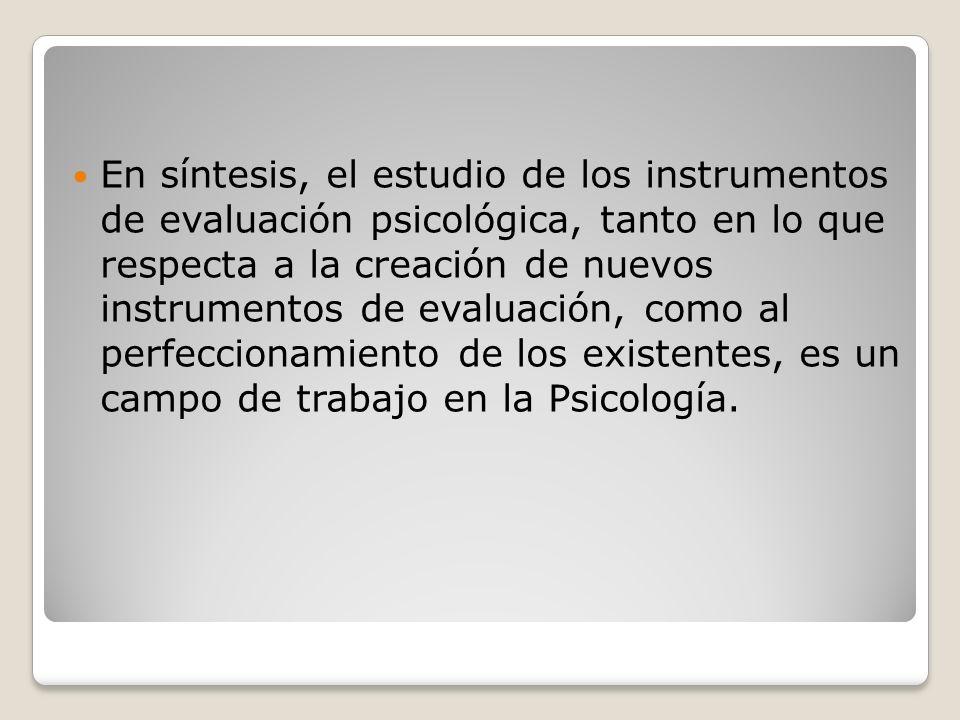 En síntesis, el estudio de los instrumentos de evaluación psicológica, tanto en lo que respecta a la creación de nuevos instrumentos de evaluación, como al perfeccionamiento de los existentes, es un campo de trabajo en la Psicología.